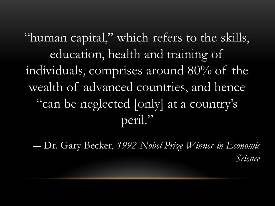human capital, which refers to the skills, education, health and training of individuals, comprises around 80% of the wealth of advanced countries, and hence can be neglected [only] at a country's peril.